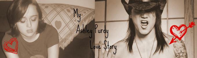 My Ashley Purdy Love Story *Not Slash*