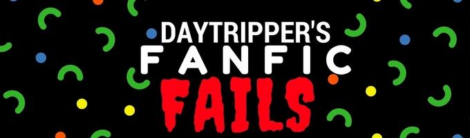 DayTripper's Fanfic Fails