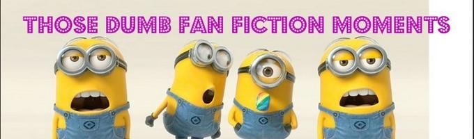 Those Dumb Fan Fiction Moments